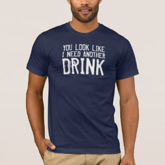 YOU LOOK LIKE I NEED ANOTHER, DRINK T-Shirt