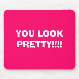 YOU LOOK PRETTY!!!! MOUSE PAD