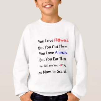 You love flowers, but you cut them. love animal sweatshirt