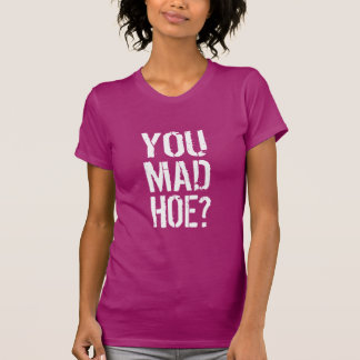you mad hoe? T-Shirt