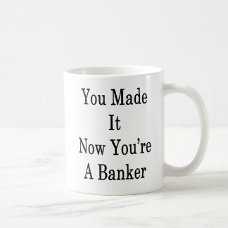 You Made It Now You're A Banker Coffee Mug