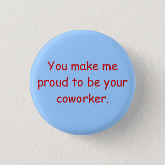 You make me proud to be your coworker. 3 cm round badge