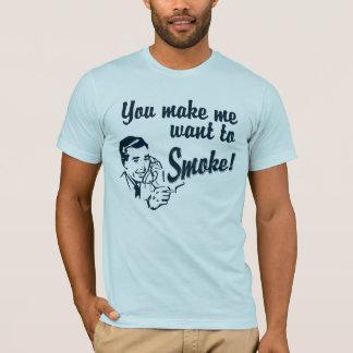 You Make Me Want To Smoke T-Shirt