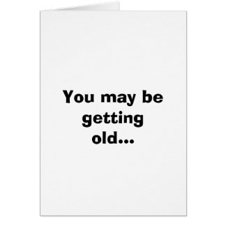 You may be getting old... card