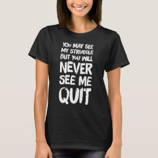 You may see my struggle but will never see me quit T-Shirt