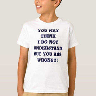 YOU MAY THINK I DO NOT UNDERSTANDBUT YOU ARE WR... T-Shirt