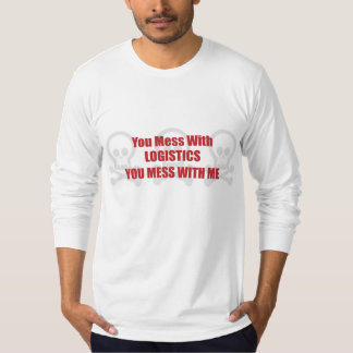 You Mess With Logistics You Mess With Me Tshirts