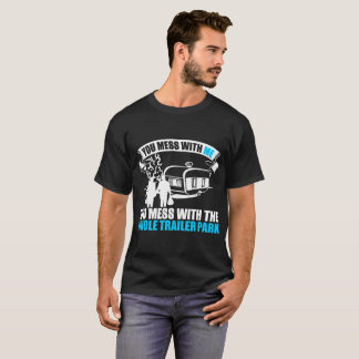 You Mess With Me You Mess With Whole Trailer Park T-Shirt