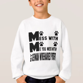 You mess with my German Wirehaired Pointer Sweatshirt