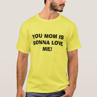 YOU MOM IS GONNA LOVE ME! T-Shirt