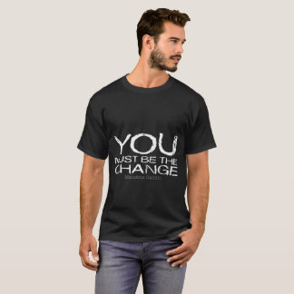 You Must Be The Change dark t-shirt