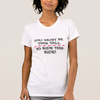 YOU MUST BE THIS TALL TO RIDE THIS RIDE! T SHIRT