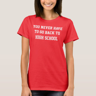 you never have to go back to high school T-Shirt