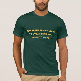 You never really learn to swear until you learn... T-Shirt