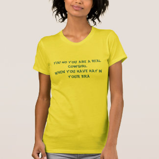 YOU NO YOU ARE A REAL COWGIRL WHEN YOU HAVE HAY... T-Shirt