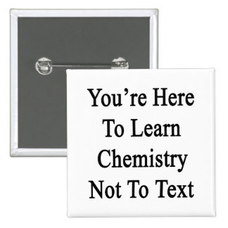 You re Here To Learn Chemistry Not To Text Button