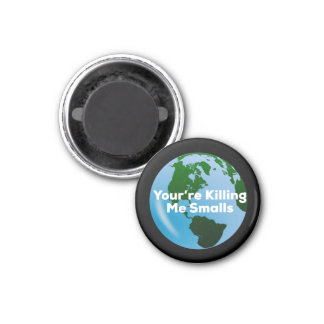 You're Killing Me Smalls Environmentalist Magnet