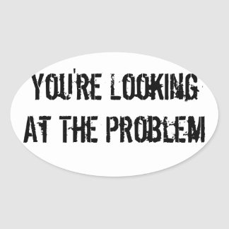 You re Looking At The Problem Oval Sticker