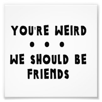 You re Weird We Should Be Friends Photo