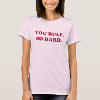You Rule. So Hard. T-shirt