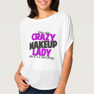 You say crazy makeup lady like its a bad thing T-Shirt