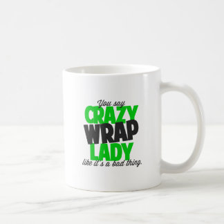 You say crazy wrap lady like it's a bad thing coffee mug