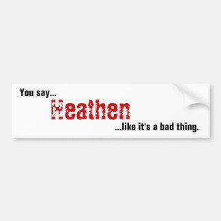 You say Heathen Bumper Sticker