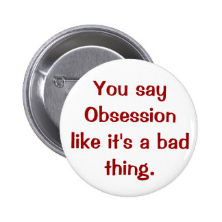 You say Obsession like it's a bad thing. 6 Cm Round Badge