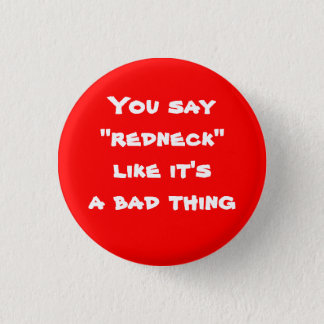 """You say """"redneck"""" like it's a bad thing 3 cm round badge"""