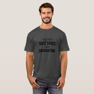 You say safe space I say quarantine T-Shirt