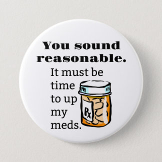 You Sound Reasonable Time To Up Meds Funny 7.5 Cm Round Badge