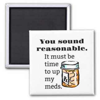 You Sound Reasonable Time To Up Meds Funny Square Magnet