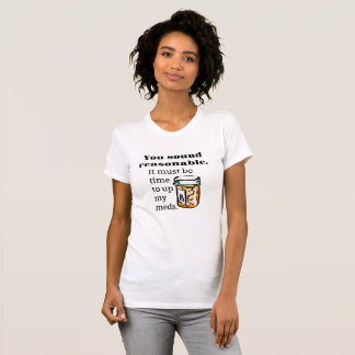 You Sound Reasonable Time To Up Meds Funny T-Shirt