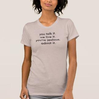 you talk it. we live it.you're jealous. admit it. T-Shirt