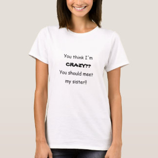 You think I'm CRAZY??  You should meet my sister!! T-Shirt