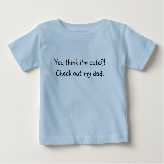 You think i'm cute?! Check out my dad. Baby T-Shirt
