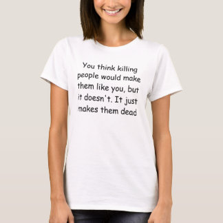 You think killing people would make them like y... T-Shirt