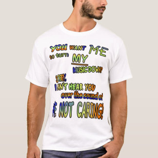You want me to turn MY music down??? T-Shirt