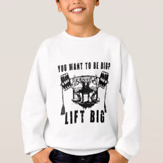 YOU WANT TO BE BIG lift and gym Sweatshirt