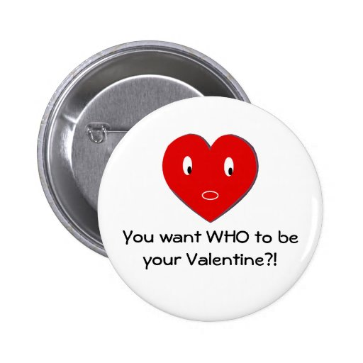 You want WHO to be your Valentine?! (b) Pinback Buttons