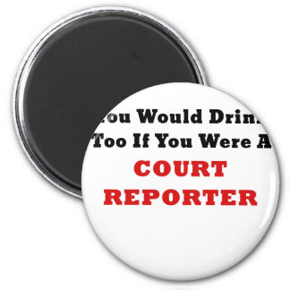You Would Drink Too if you were a Court Reporter Magnet