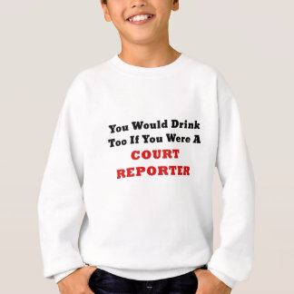 You Would Drink Too if you were a Court Reporter Sweatshirt