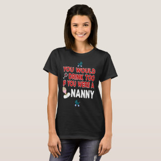 You Would Drink Too if You were a Nanny T-Shirt