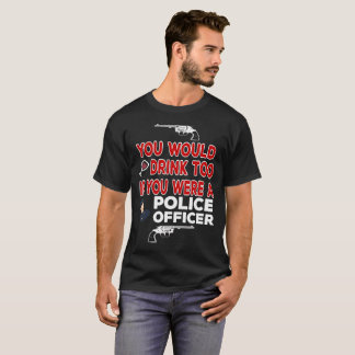 You Would Drink Too if You were a Police Officer T-Shirt