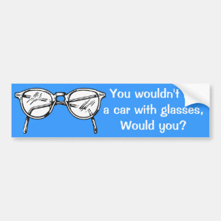 You wouldn't hit a car with glasses, would you? car bumper sticker