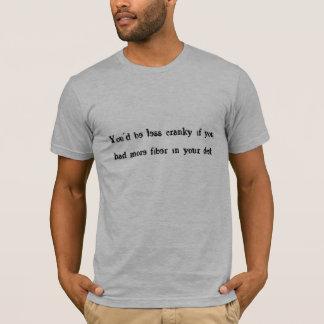 You'd be less cranky/fiber. T-Shirt