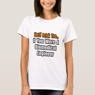 You'd Drink Too...Biomedical Engineer T-Shirt