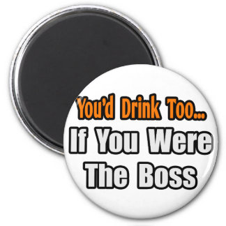 You'd Drink Too...Boss Magnets