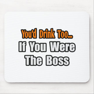 You'd Drink Too...Boss Mouse Pads