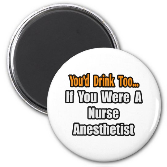 You'd Drink Too...Nurse Anaesthetist Magnet